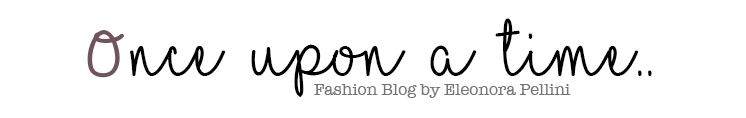 Once Upon a Time.. - Fashion Blog by Eleonora Pellini